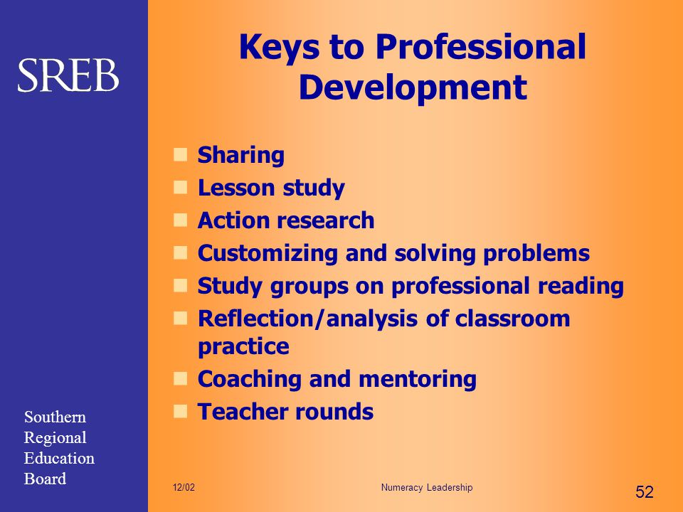 Southern Regional Education Board Numeracy Leadership 52 12/02 Keys to Professional Development Sharing Lesson study Action research Customizing and s