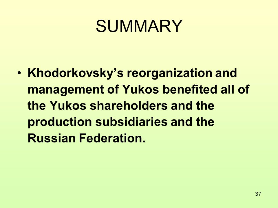 37 SUMMARY Khodorkovsky's reorganization and management of Yukos benefited all of the Yukos shareholders and the production subsidiaries and the Russian Federation.