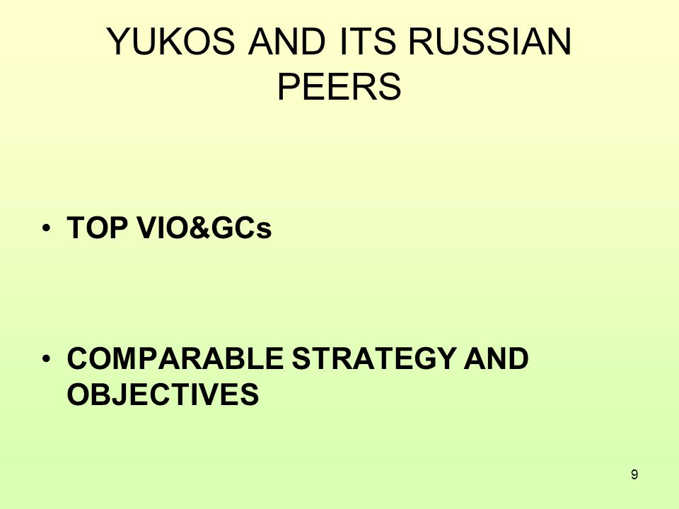 9 YUKOS AND ITS RUSSIAN PEERS TOP VIO&GCs COMPARABLE STRATEGY AND OBJECTIVES