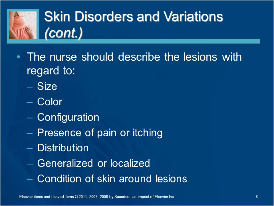 Skin Disorders and Variations (cont.) Managing itching is a key component in preventing secondary infection caused by scratching Applying skin creams and ointments as prescribed is important, not only in the treatment of skin conditions, but also in the prevention of infections 9Elsevier items and derived items © 2011, 2007, 2006 by Saunders, an imprint of Elsevier Inc.