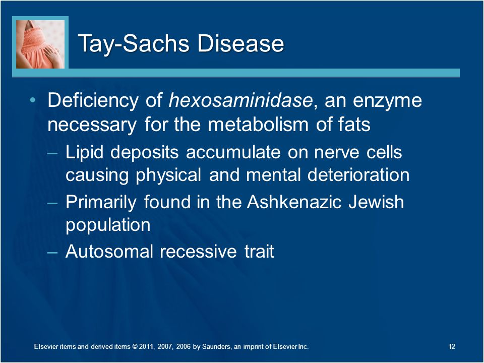 Tay-Sachs Disease Deficiency of hexosaminidase, an enzyme necessary for the metabolism of fats –Lipid deposits accumulate on nerve cells causing physi