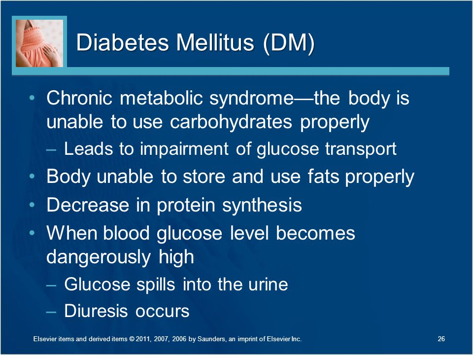 Diabetes Mellitus (DM) Chronic metabolic syndrome—the body is unable to use carbohydrates properly –Leads to impairment of glucose transport Body unab