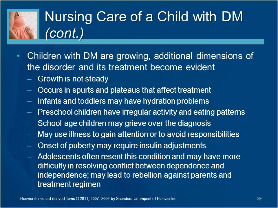 Nursing Care of a Child with DM (cont.) Children with DM are growing, additional dimensions of the disorder and its treatment become evident –Growth i