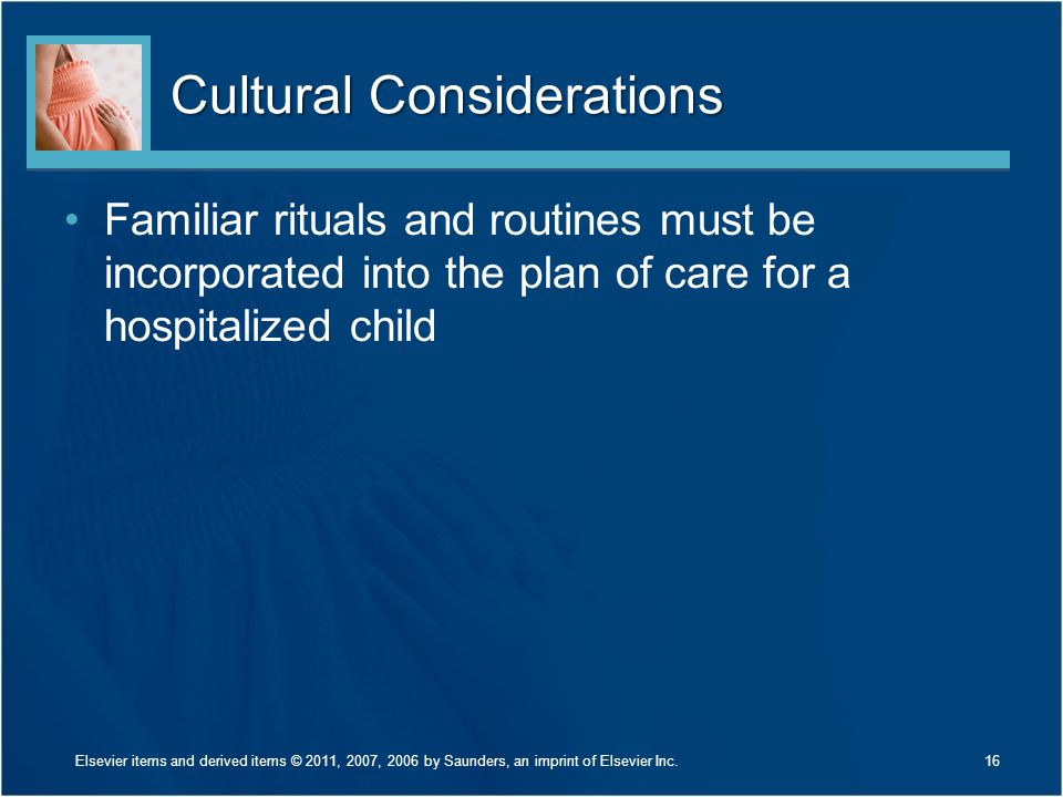 Cultural Considerations Familiar rituals and routines must be incorporated into the plan of care for a hospitalized child 16Elsevier items and derived items © 2011, 2007, 2006 by Saunders, an imprint of Elsevier Inc.