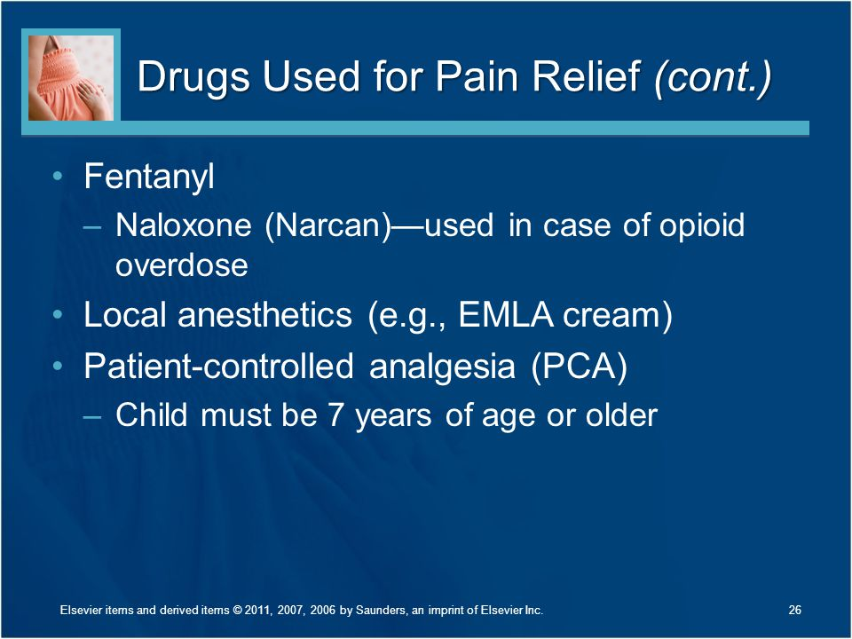 Drugs Used for Pain Relief (cont.) Fentanyl –Naloxone (Narcan)—used in case of opioid overdose Local anesthetics (e.g., EMLA cream) Patient-controlled analgesia (PCA) –Child must be 7 years of age or older 26Elsevier items and derived items © 2011, 2007, 2006 by Saunders, an imprint of Elsevier Inc.