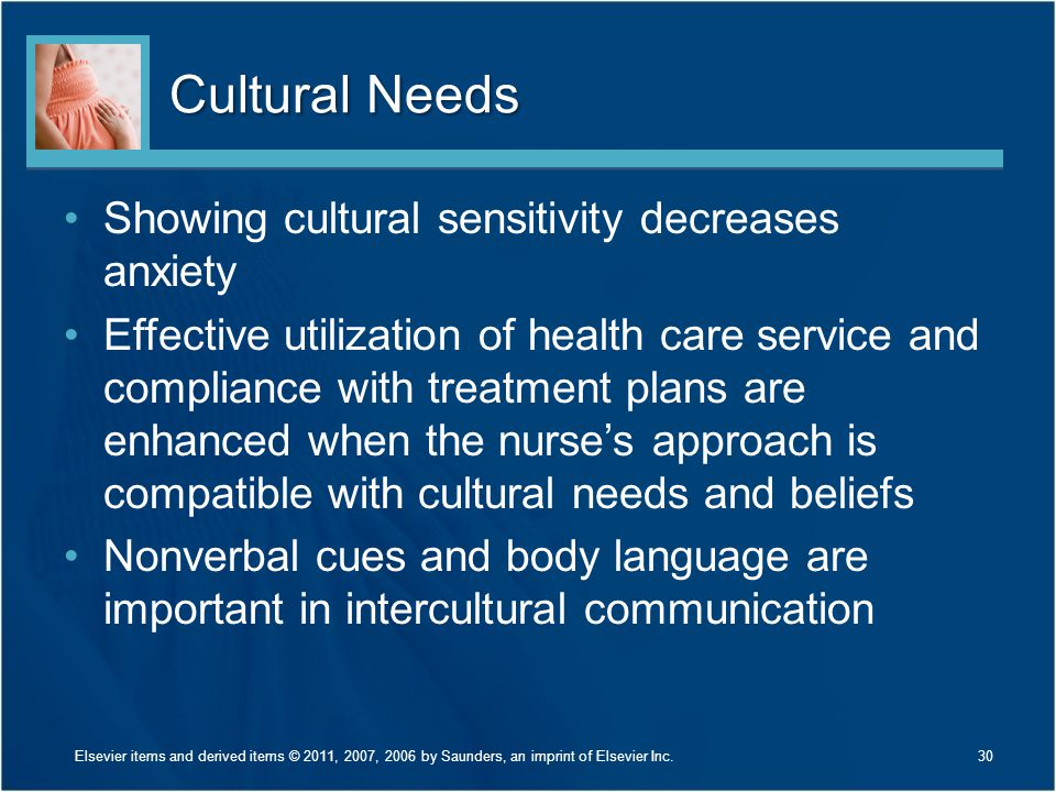 Cultural Needs Showing cultural sensitivity decreases anxiety Effective utilization of health care service and compliance with treatment plans are enhanced when the nurse's approach is compatible with cultural needs and beliefs Nonverbal cues and body language are important in intercultural communication 30Elsevier items and derived items © 2011, 2007, 2006 by Saunders, an imprint of Elsevier Inc.