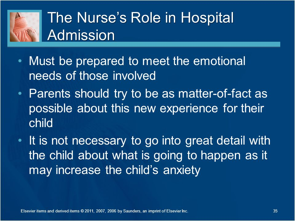 The Nurse's Role in Hospital Admission Must be prepared to meet the emotional needs of those involved Parents should try to be as matter-of-fact as possible about this new experience for their child It is not necessary to go into great detail with the child about what is going to happen as it may increase the child's anxiety 35Elsevier items and derived items © 2011, 2007, 2006 by Saunders, an imprint of Elsevier Inc.