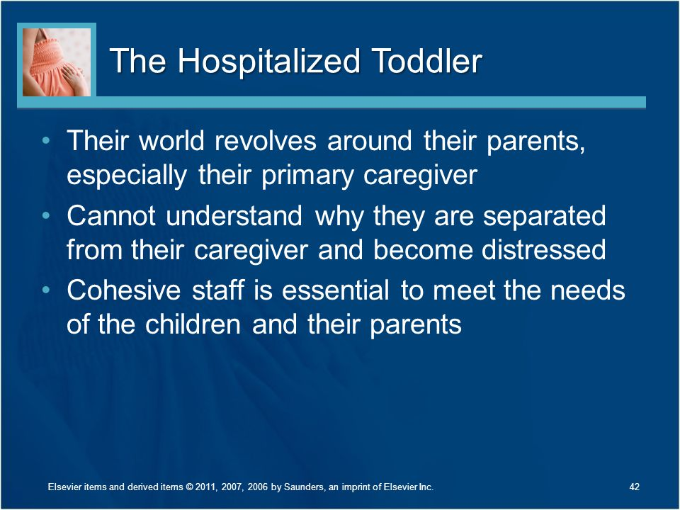 The Hospitalized Toddler Their world revolves around their parents, especially their primary caregiver Cannot understand why they are separated from their caregiver and become distressed Cohesive staff is essential to meet the needs of the children and their parents 42Elsevier items and derived items © 2011, 2007, 2006 by Saunders, an imprint of Elsevier Inc.