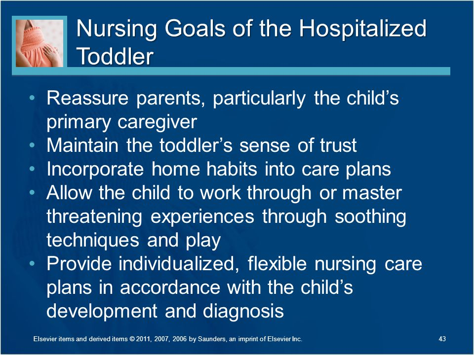 Nursing Goals of the Hospitalized Toddler Reassure parents, particularly the child's primary caregiver Maintain the toddler's sense of trust Incorporate home habits into care plans Allow the child to work through or master threatening experiences through soothing techniques and play Provide individualized, flexible nursing care plans in accordance with the child's development and diagnosis Elsevier items and derived items © 2011, 2007, 2006 by Saunders, an imprint of Elsevier Inc.43