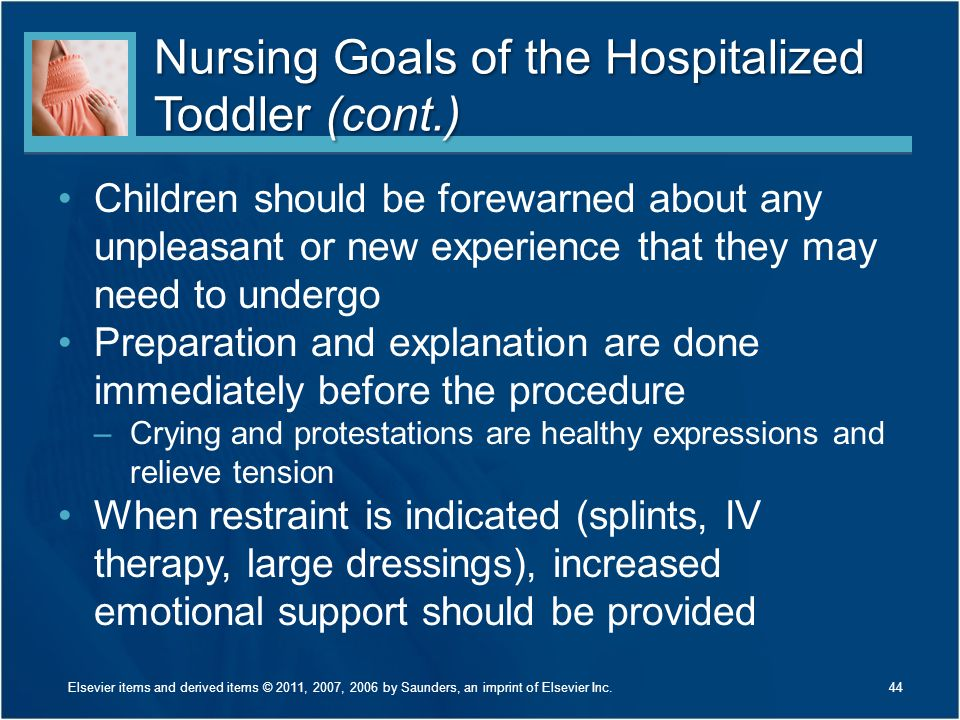 Nursing Goals of the Hospitalized Toddler (cont.) Children should be forewarned about any unpleasant or new experience that they may need to undergo Preparation and explanation are done immediately before the procedure –Crying and protestations are healthy expressions and relieve tension When restraint is indicated (splints, IV therapy, large dressings), increased emotional support should be provided Elsevier items and derived items © 2011, 2007, 2006 by Saunders, an imprint of Elsevier Inc.44