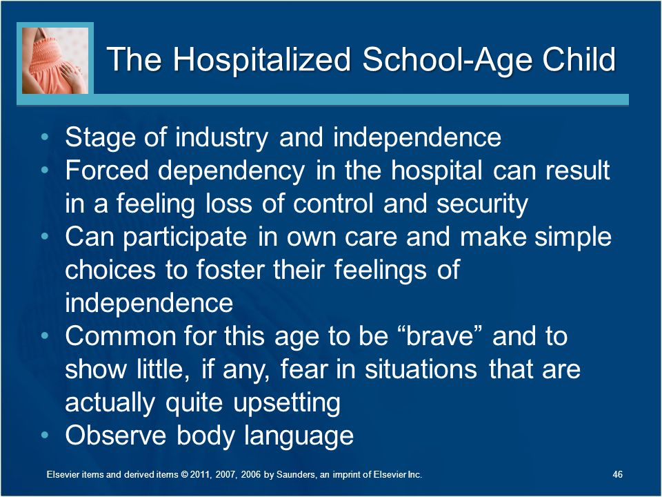 The Hospitalized School-Age Child Stage of industry and independence Forced dependency in the hospital can result in a feeling loss of control and security Can participate in own care and make simple choices to foster their feelings of independence Common for this age to be brave and to show little, if any, fear in situations that are actually quite upsetting Observe body language Elsevier items and derived items © 2011, 2007, 2006 by Saunders, an imprint of Elsevier Inc.46