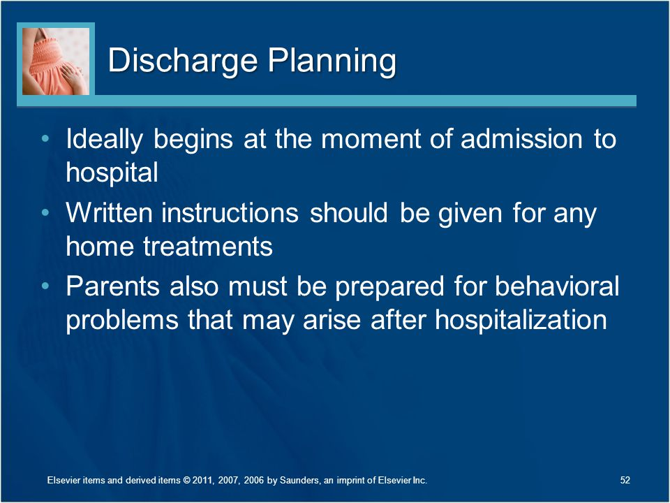 Discharge Planning Ideally begins at the moment of admission to hospital Written instructions should be given for any home treatments Parents also must be prepared for behavioral problems that may arise after hospitalization 52Elsevier items and derived items © 2011, 2007, 2006 by Saunders, an imprint of Elsevier Inc.