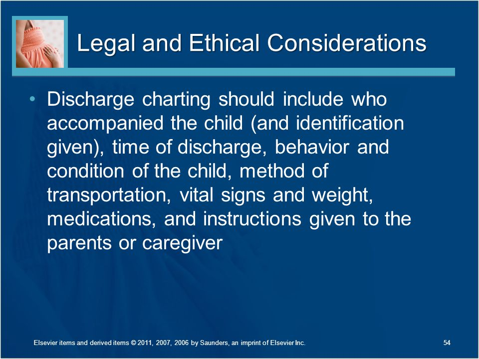 Legal and Ethical Considerations Discharge charting should include who accompanied the child (and identification given), time of discharge, behavior and condition of the child, method of transportation, vital signs and weight, medications, and instructions given to the parents or caregiver 54Elsevier items and derived items © 2011, 2007, 2006 by Saunders, an imprint of Elsevier Inc.