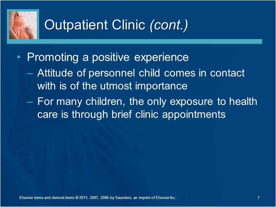 Outpatient Clinic (cont.) Promoting a positive experience –Attitude of personnel child comes in contact with is of the utmost importance –For many children, the only exposure to health care is through brief clinic appointments 7Elsevier items and derived items © 2011, 2007, 2006 by Saunders, an imprint of Elsevier Inc.
