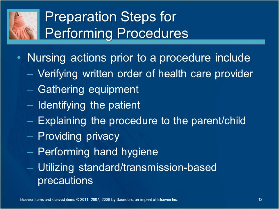 Preparation Steps for Performing Procedures Nursing actions prior to a procedure include –Verifying written order of health care provider –Gathering e