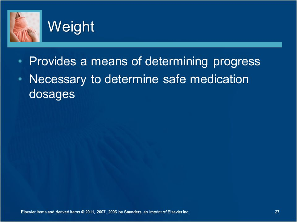 Weight Provides a means of determining progress Necessary to determine safe medication dosages 27Elsevier items and derived items © 2011, 2007, 2006 b