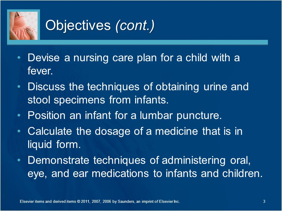 Objectives (cont.) Devise a nursing care plan for a child with a fever. Discuss the techniques of obtaining urine and stool specimens from infants. Po