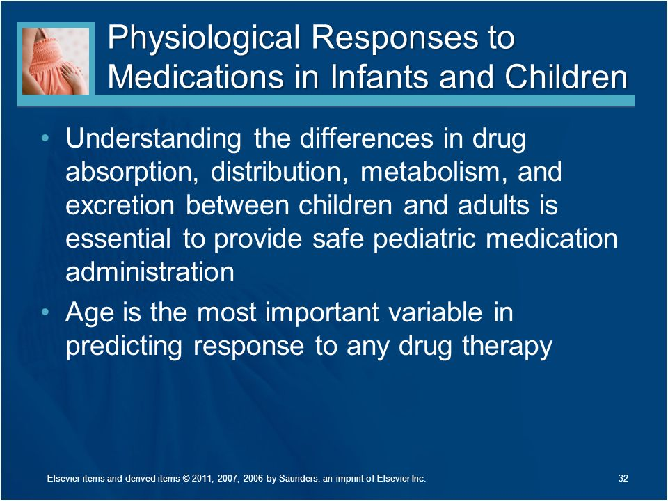 Physiological Responses to Medications in Infants and Children Understanding the differences in drug absorption, distribution, metabolism, and excreti