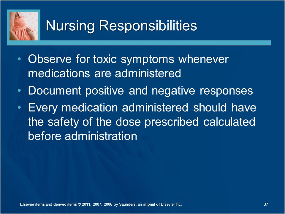 Nursing Responsibilities Observe for toxic symptoms whenever medications are administered Document positive and negative responses Every medication ad
