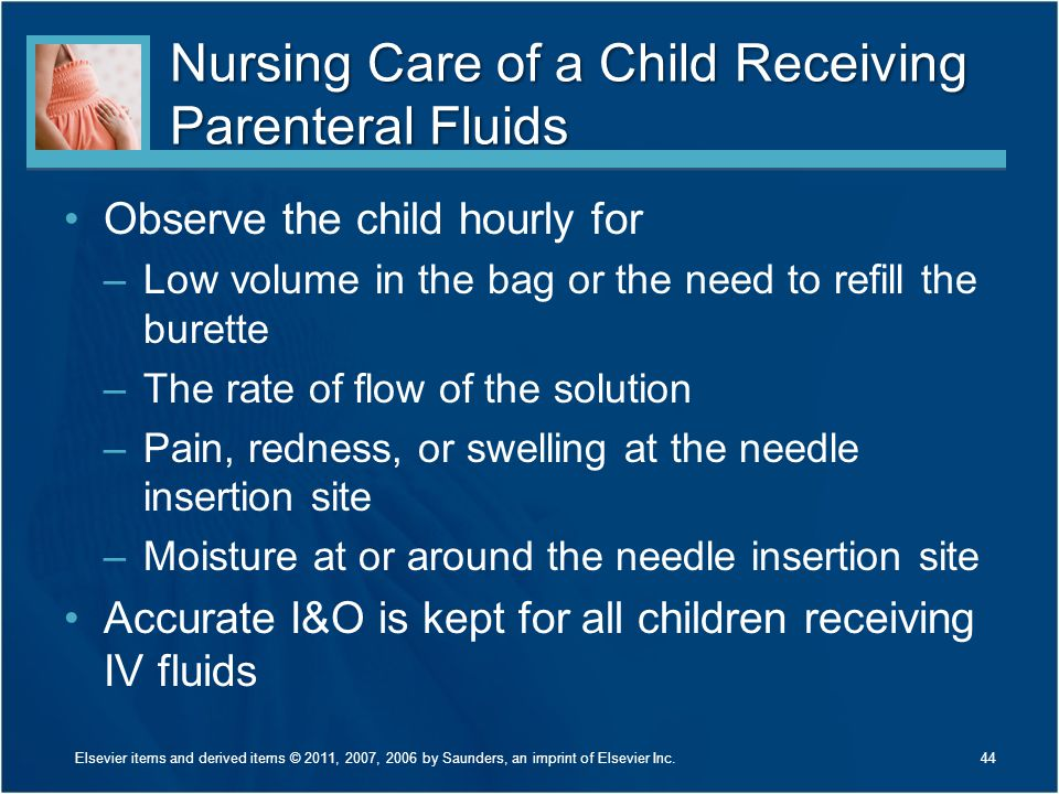 Nursing Care of a Child Receiving Parenteral Fluids Observe the child hourly for –Low volume in the bag or the need to refill the burette –The rate of