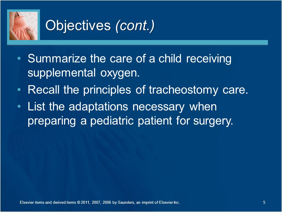 Objectives (cont.) Summarize the care of a child receiving supplemental oxygen. Recall the principles of tracheostomy care. List the adaptations neces
