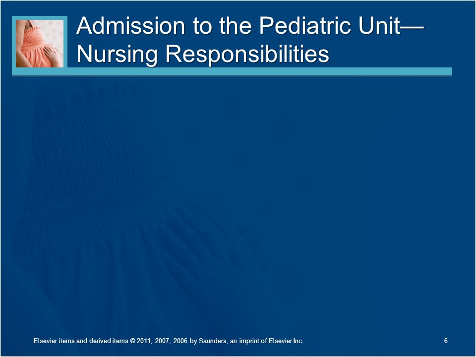 Admission to the Pediatric Unit— Nursing Responsibilities Elsevier items and derived items © 2011, 2007, 2006 by Saunders, an imprint of Elsevier Inc.
