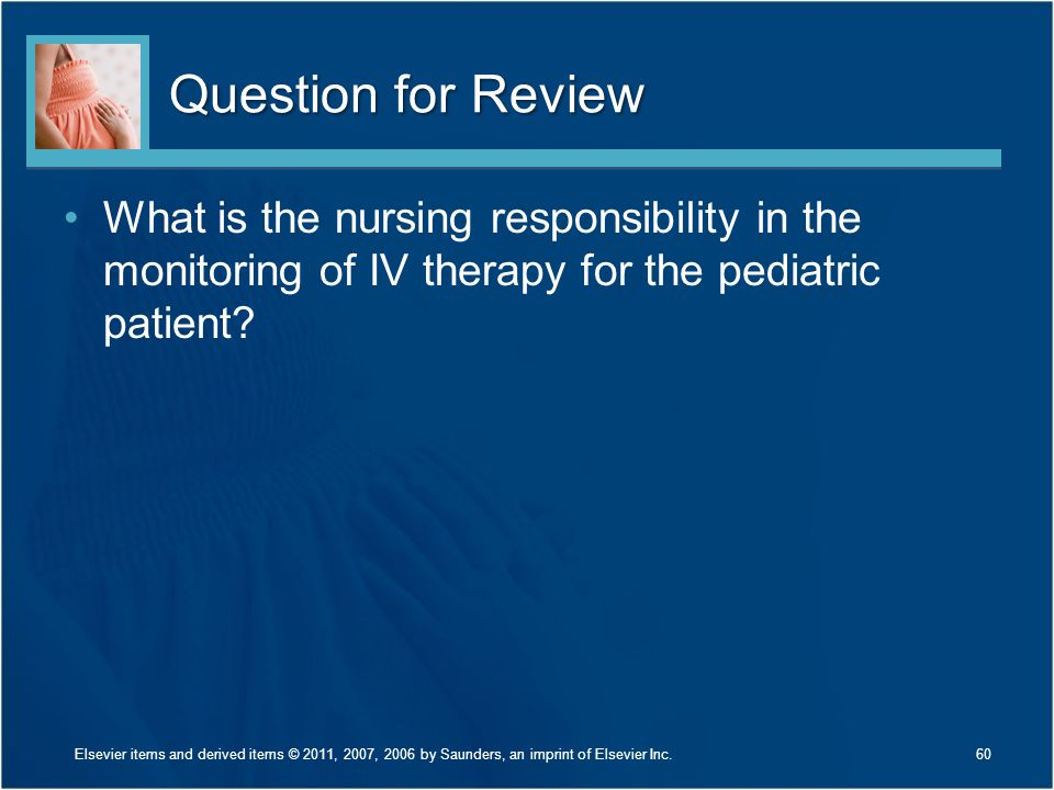 Question for Review What is the nursing responsibility in the monitoring of IV therapy for the pediatric patient? 60Elsevier items and derived items ©