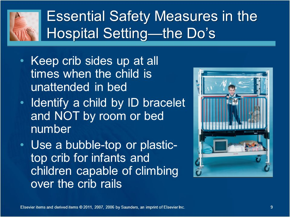 Essential Safety Measures in the Hospital Setting—the Do's Keep crib sides up at all times when the child is unattended in bed Identify a child by ID