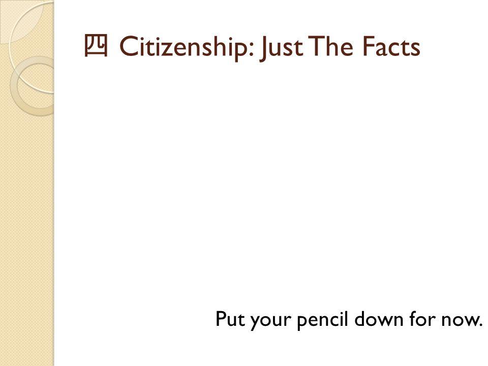 四 Citizenship: Just The Facts Put your pencil down for now.