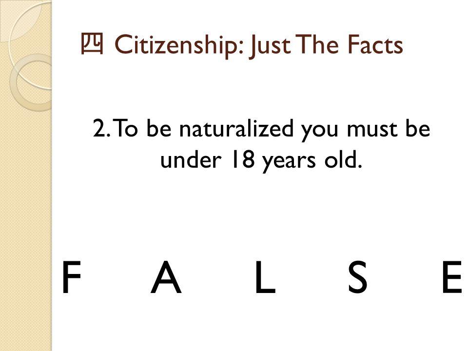 四 Citizenship: Just The Facts 2. To be naturalized you must be under 18 years old. FALSE