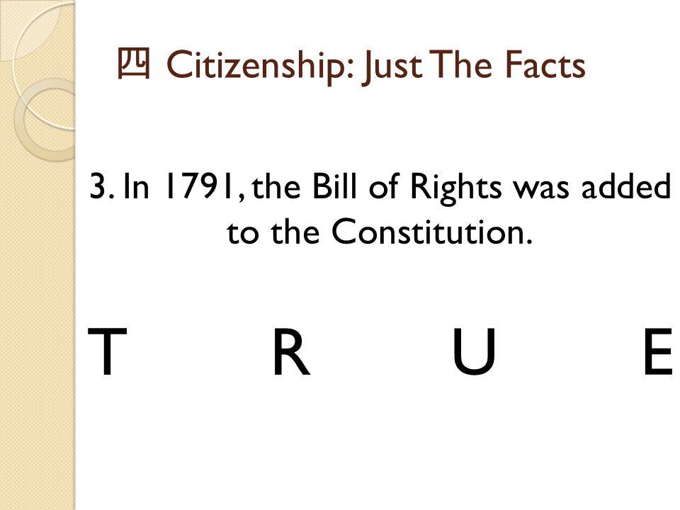 四 Citizenship: Just The Facts 3. In 1791, the Bill of Rights was added to the Constitution. TRUE