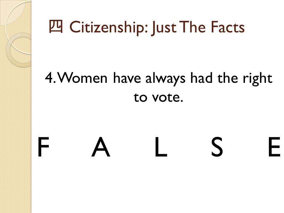 四 Citizenship: Just The Facts 4. Women have always had the right to vote. FALSE