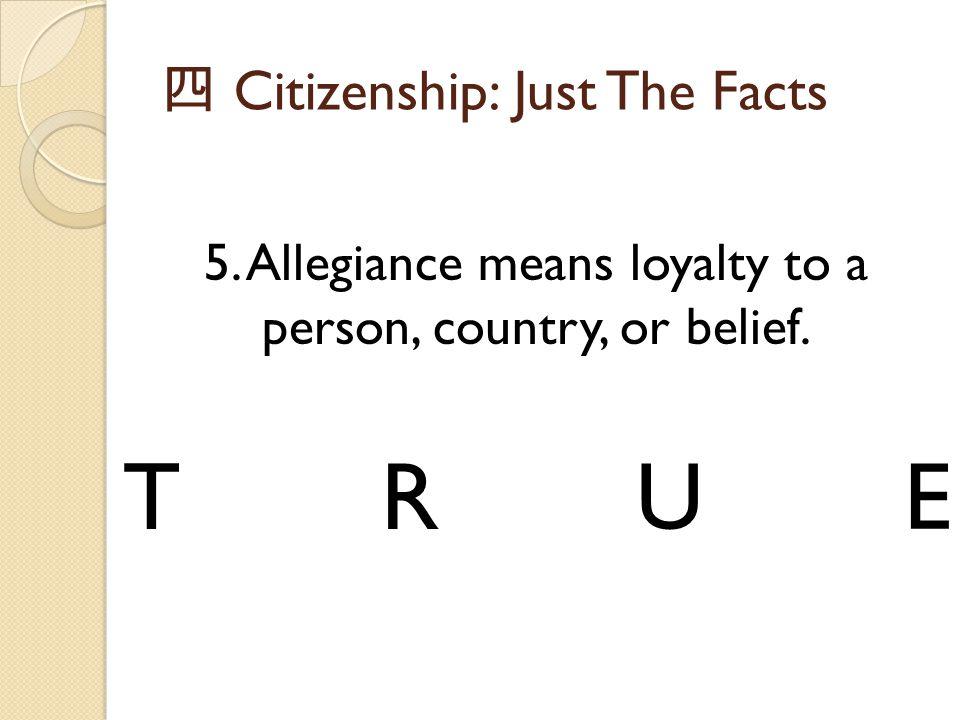 四 Citizenship: Just The Facts 5. Allegiance means loyalty to a person, country, or belief. TRUE