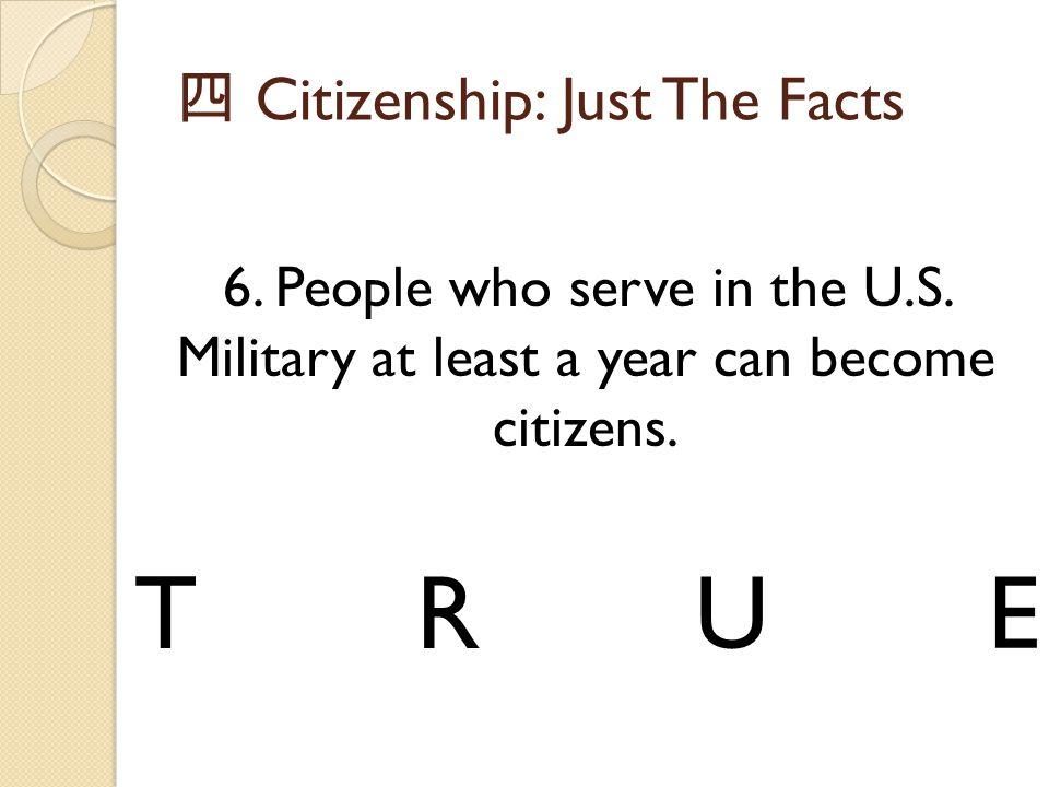 四 Citizenship: Just The Facts 6. People who serve in the U.S. Military at least a year can become citizens. TRUE