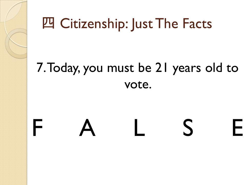 四 Citizenship: Just The Facts 7. Today, you must be 21 years old to vote. FALSE