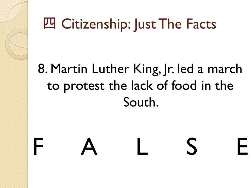 四 Citizenship: Just The Facts 8. Martin Luther King, Jr. led a march to protest the lack of food in the South. FALSE