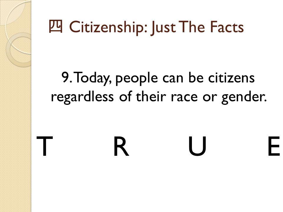 四 Citizenship: Just The Facts 9. Today, people can be citizens regardless of their race or gender. TRUE