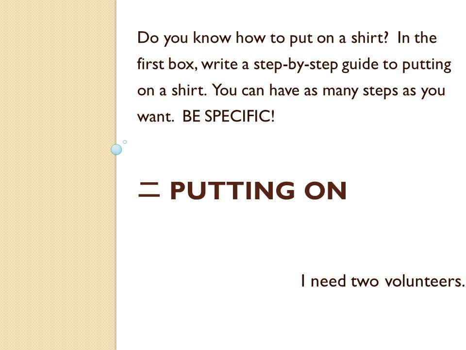 二 PUTTING ON Do you know how to put on a shirt? In the first box, write a step-by-step guide to putting on a shirt. You can have as many steps as you