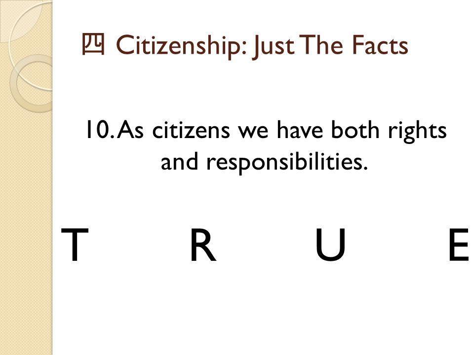 四 Citizenship: Just The Facts 10. As citizens we have both rights and responsibilities. TRUE