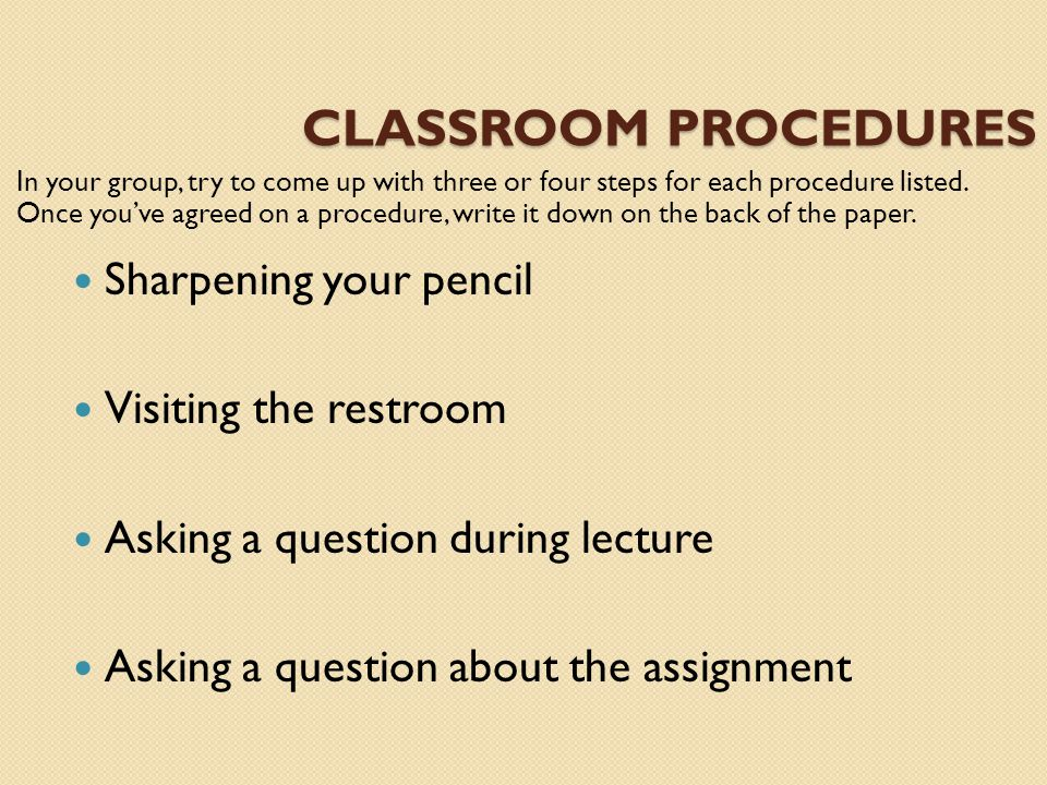 CLASSROOM PROCEDURES In your group, try to come up with three or four steps for each procedure listed. Once you've agreed on a procedure, write it dow