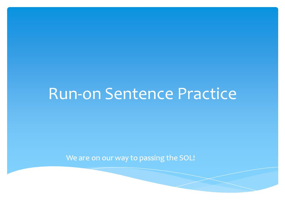 Run-on Sentence Practice We are on our way to passing the SOL!