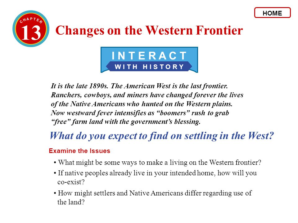 13 W I T H H I S T O R Y I N T E R A C T What do you expect to find on settling in the West? Examine the Issues It is the late 1890s. The American Wes