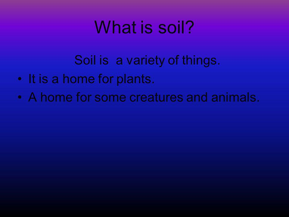 What is soil? Soil is a variety of things. It is a home for plants. A home for some creatures and animals.