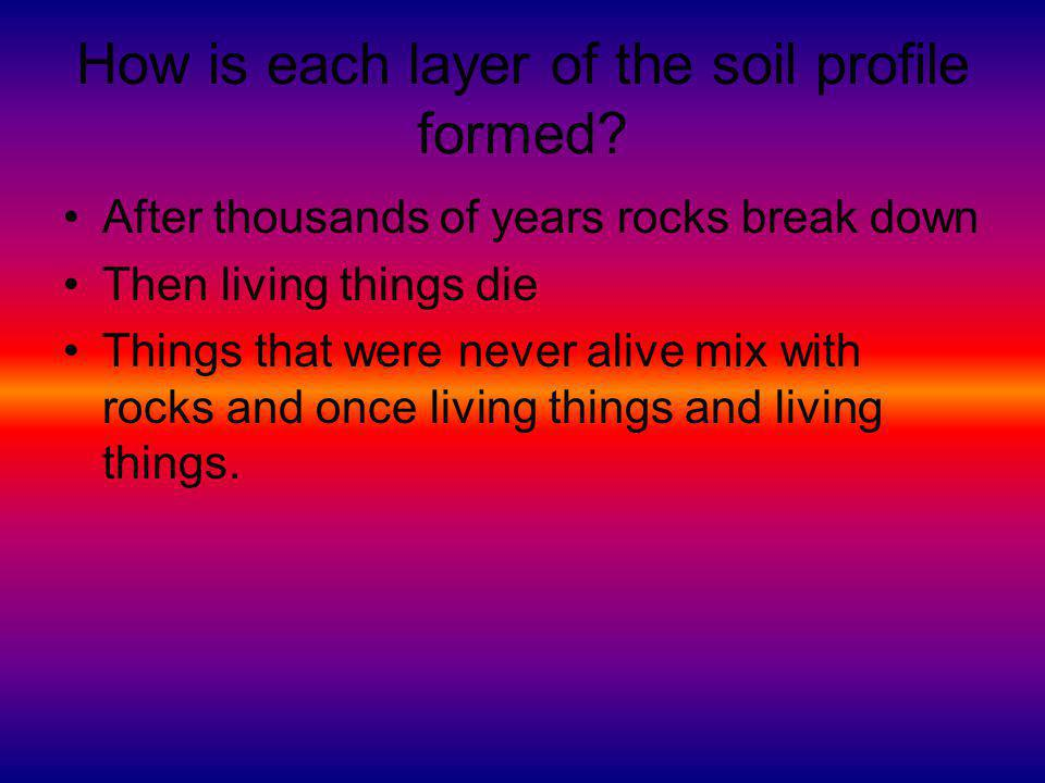 How is each layer of the soil profile formed? After thousands of years rocks break down Then living things die Things that were never alive mix with r