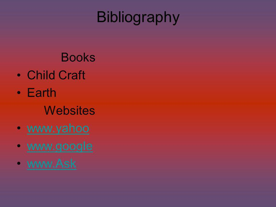 Bibliography Books Child Craft Earth Websites www.yahoo www.google www.Ask