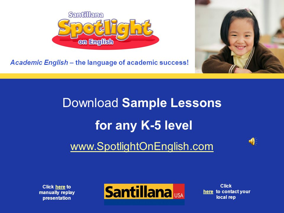 Download Sample Lessons for any K-5 level www.SpotlightOnEnglish.com Click here to contact your local rephere Click here to manually replay presentati