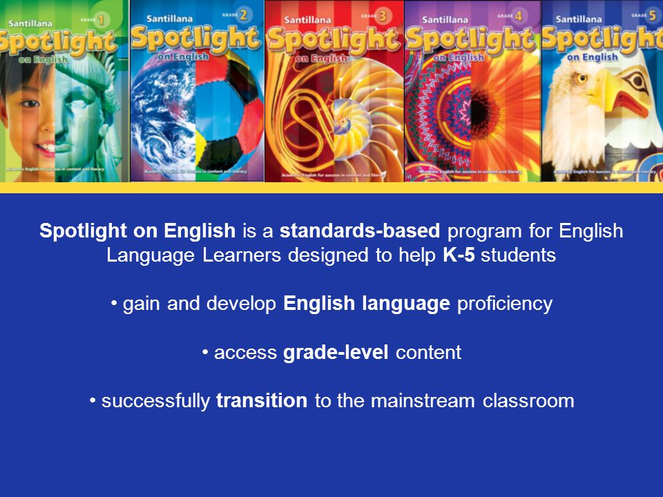 Spotlight on English is a standards-based program for English Language Learners designed to help K-5 students gain and develop English language profic