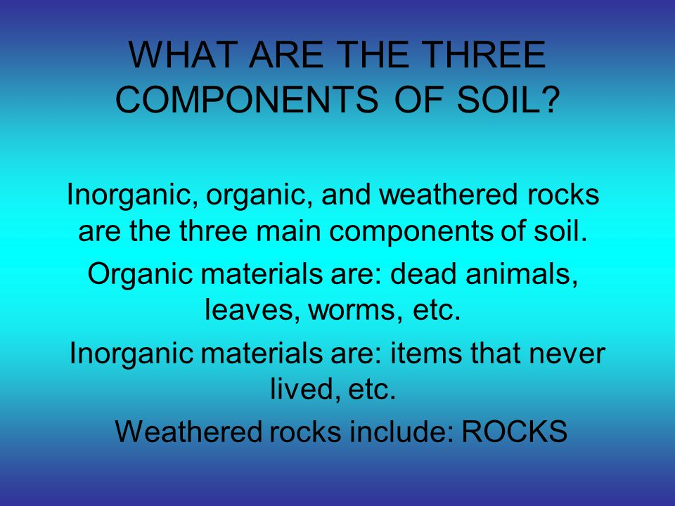 WHAT ARE THE THREE COMPONENTS OF SOIL? Inorganic, organic, and weathered rocks are the three main components of soil. Organic materials are: dead anim