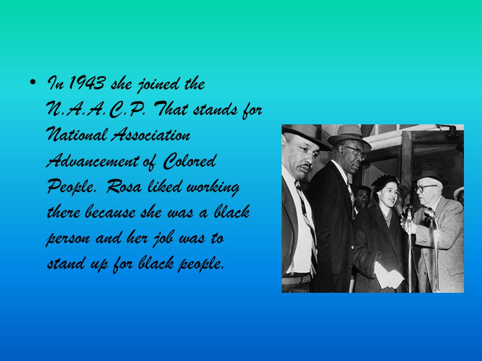 In 1943 she joined the N.A.A.C.P. That stands for National Association Advancement of Colored People. Rosa liked working there because she was a black