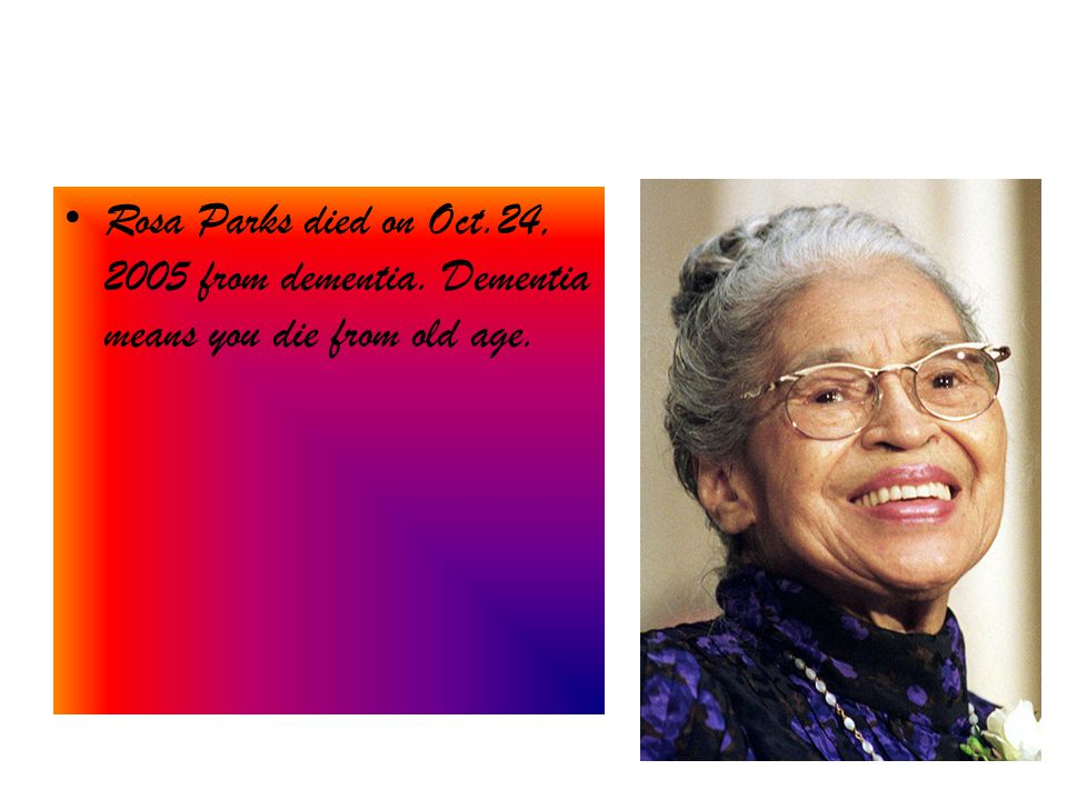 Rosa Parks died on Oct.24, 2005 from dementia. Dementia means you die from old age.